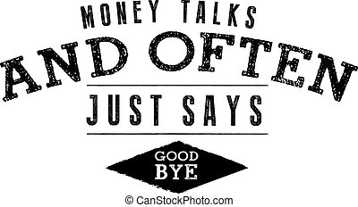 Money talks and often just says, ''Good Bye.''