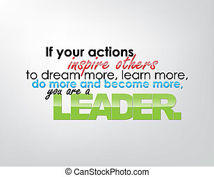If your actions inspire others to dream more, learn more, do more and become more, you are a leader. Motivational background. Typography poster.