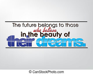 The future belongs to those who believe in the beauty of their dreams. Motivational background. Typography poster.