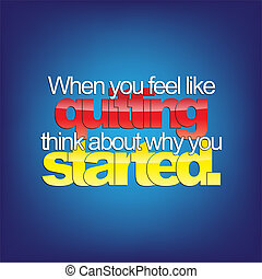 When you feel like quitting, think about why you started. Motivational background.