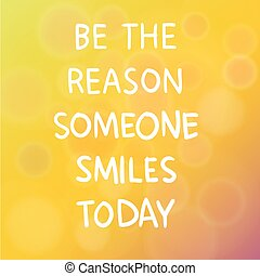 Vector illustration of motivational words concept saying Be the Reason Someone Smiles Today over blur background