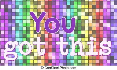 Digital animation of a motivational phrase that reads you got this. The background is filled with colourful sequenced squares.