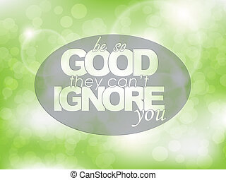 Motivational Poster - Be so good they can't ignore you....
