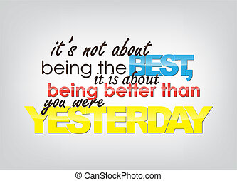 It's not about being the Best, it is about being better than you were Yesterday. Motivational background. Typography poster.