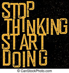 "Motivational poster with lettering ""Stop thinking Start doing""."