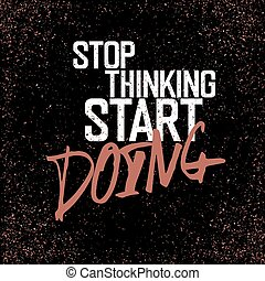 "Motivational poster with lettering ""Stop thinking start doing"". On grunge texture."