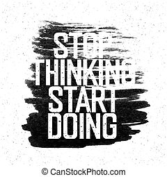 "Motivational poster with lettering ""Stop thinking Start doing"". On white paper texture."