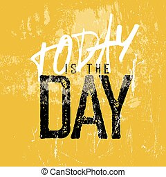 "Motivational poster with lettering ""Today is the day"". Grunge style"