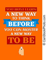 Motivational poster. You Must Learn a New Way to Think Before You Can Master a New Way to Be. Home decor for good self-esteem.