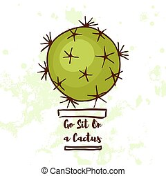 Motivational quote. Go Sit On a Cactus. For postcards, posters, prints. In the style of hand drawn
