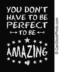 Motivational quote poster. You Don't Have to Be Perfect to Be Amazing. Chalk text style.