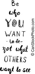 Be who you are not who you want to be - Motivational quote,...