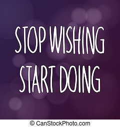 Stop Wishing Start Doing - Motivational words concept....