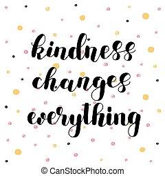 mudanças, bondade, everything.