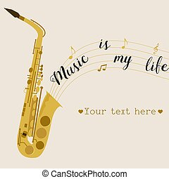 Music background with saxophone. Music is my life.