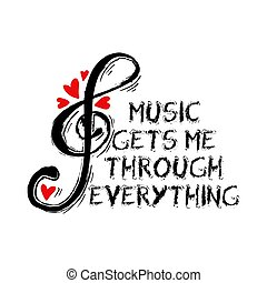 Music gets me through everything. Motivational quote.