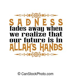Muslim Quote and Saying good for t shirt. Sadness fades away when we realize