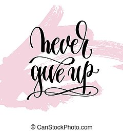 never give up hand written lettering positive quote about...