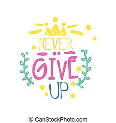 Never give up positive slogan, hand written lettering motivational quote colorful vector Illustration