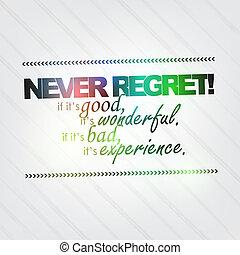 Never regret! if it's good, it is wonderful. If it's bad, it...