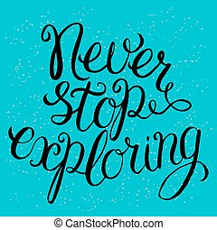 Never stop exploring - hand lettering Inspirational quote,...