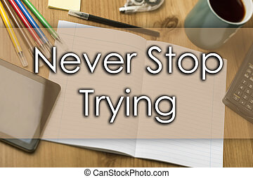 Never Stop Trying - business concept with text