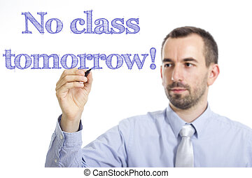 No class tomorrow! - Young businessman writing blue text on transparent surface