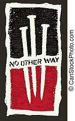 No Other Way - Three nails symbolizing Jesus Christ's...