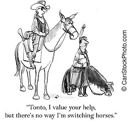 """Tonto I value your help but there's no way I'm switching horses."""