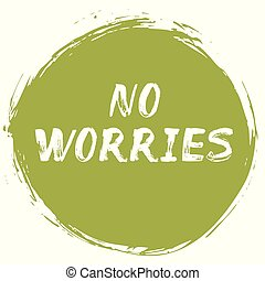 No Worries - positive typographic poster. Lettering quote - how to avoid frustration, anxiety, regret, and worry. Affirmation about calm, happiness, joyful life, tranquility, stress-free.