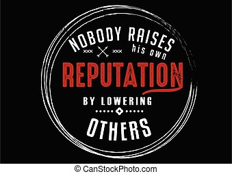 his own reputation - nobody raises his own reputation by ...