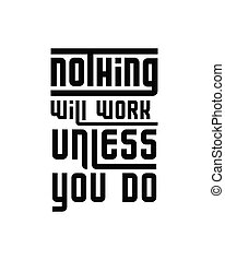 Nothing will work unless you do. Hand drawn typography poster design. Premium Vector.