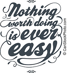 Nothing worth doing is ever easy - Hand drawn text lettering...