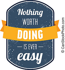 Nothing worth doing is ever easy - Text lettering of an...
