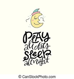 Cute hand drawn illustration of a moon with phrase play all day sleep all night. Great vector art for nursery or childrens room.