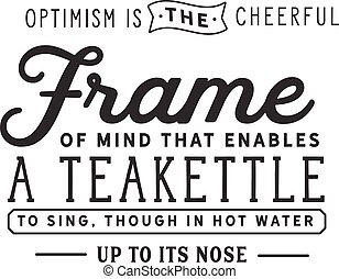 Optimism is the cheerful frame of mind that enables a teakettle to sing, though in hot water up to its nose