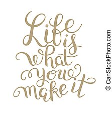 original hand lettering inscription Life is what you make it, mo