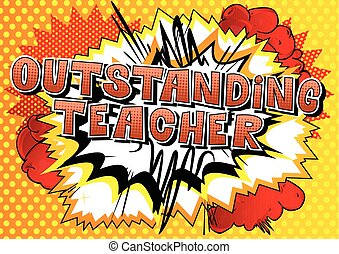 Outstanding Teacher - Comic book style phrase. - Outstanding...