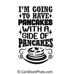 Pancake Quote good for t shirt. I m going to have pancakes with a side of pancakes