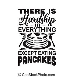 Pancake Quote. There is hardship in everything except eating pancakes