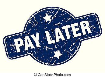 pay later sign - pay later vintage round isolated stamp