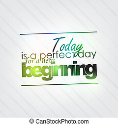 Perfect day for a new beginning - Today is a perfect day for...