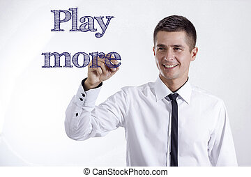 Play more - Young smiling businessman writing on transparent surface
