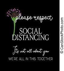 please respect social distancing, its not all about you, we are in this together. Good reminder in 2020 for the COVID19 outbreak fighting the coronavirus spread awareness and prevention.