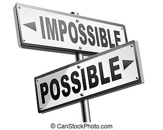 possible or impossible - possible impossible make it happen...
