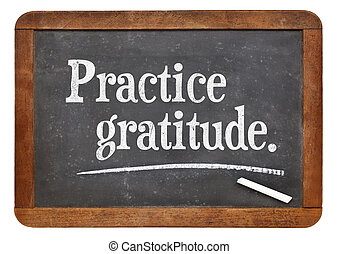 practice gratitude - advice or reminder on a vintage slate blackboard