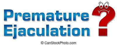 Premature Ejaculation Question Mark - Premature Ejaculation...
