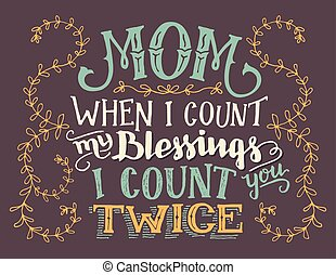 Mom, when I count my blessings I count you twice. Hand lettering home decor sign. Hand-drawn typography quote