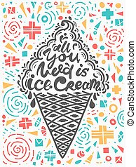 Quotes all you need is ice cream. Vector illustration of lettering phrase. Calligraphy motivational poster with design elements on colorful background