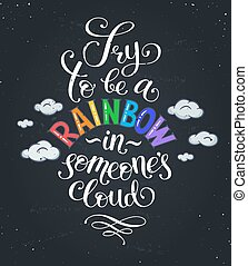 Inspirational typography on blackboard. Try to be a rainbow in someone's cloud. Positive quote with swirls and colorful hearts. Modern calligraphy for T-shirt and postcard design.
